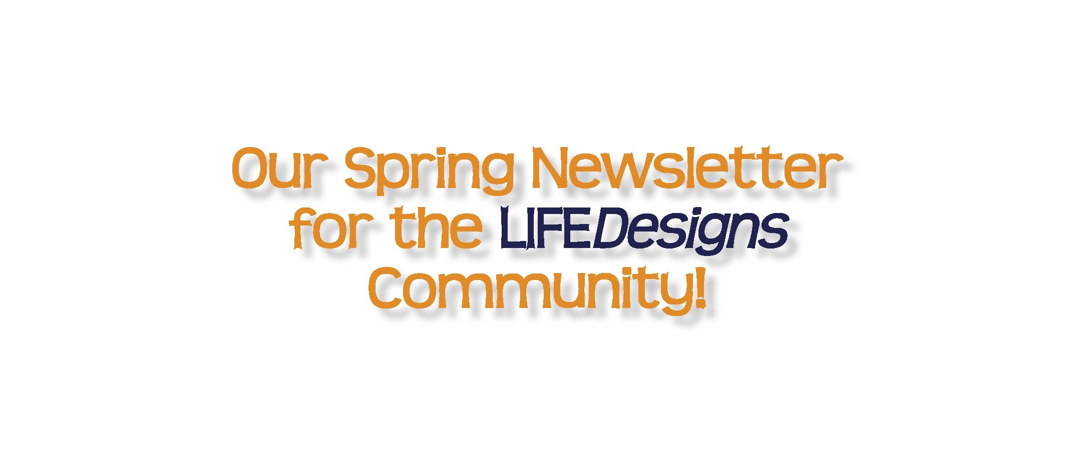 LIFEDesigns' Spring Newsletter