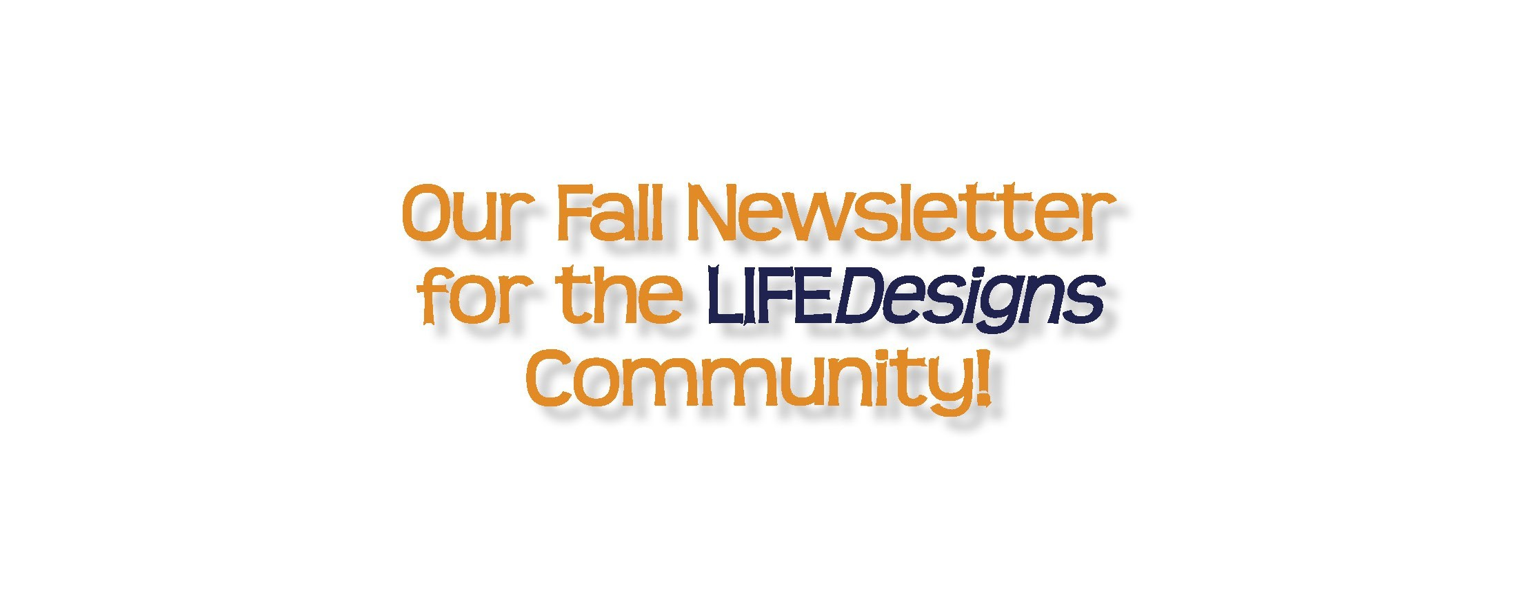 LIFEDesigns Fall Newsletter is Here!